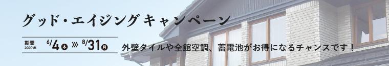 グッド・エイジングキャンペーン 外壁タイルや全館空調、蓄電池がお得になるチャンスです! 期間:2020年 6/4(木)~8/31(月)