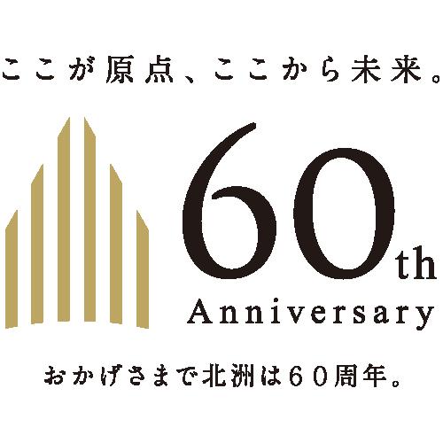 60th Anniversary ここが原点、ここから未来。おかげさまで北洲は60周年。